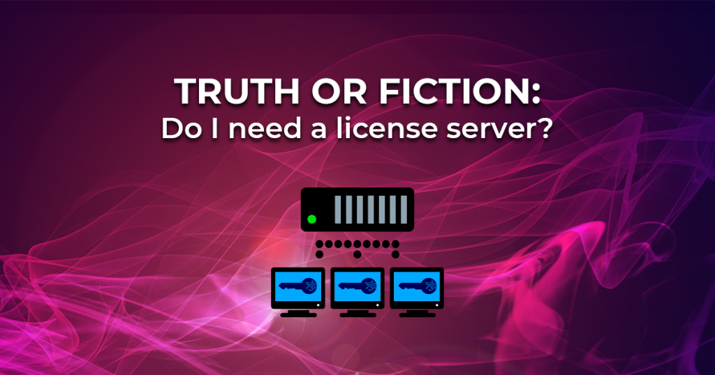 Truth or Fiction: Do I need a license server
